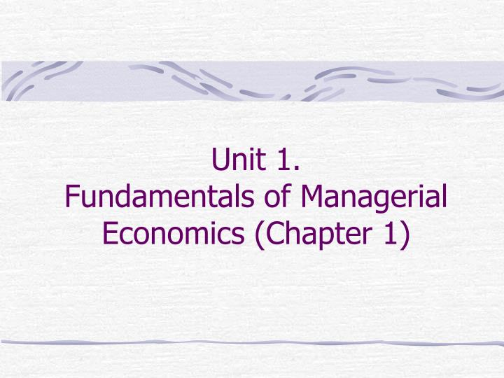 unit 1 fundamentals of managerial economics chapter 1 n.