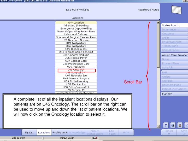 A complete list of all the inpatient locations displays. Our patients are on U45 Oncology. The scroll bar on the right can be used to move up and down the list of patient locations. We will now click on the Oncology location to select it.
