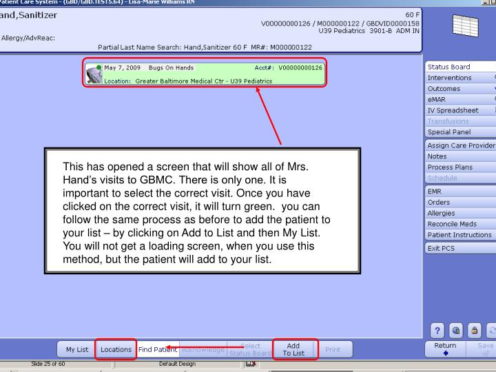 This has opened a screen that will show all of Mrs. Hand's visits to GBMC. There is only one. It is important to select the correct visit. Once you have clicked on the correct visit, it will turn green.  you can follow the same process as before to add the patient to your list – by clicking on Add to List and then My List. You will not get a loading screen, when you use this method, but the patient will add to your list.