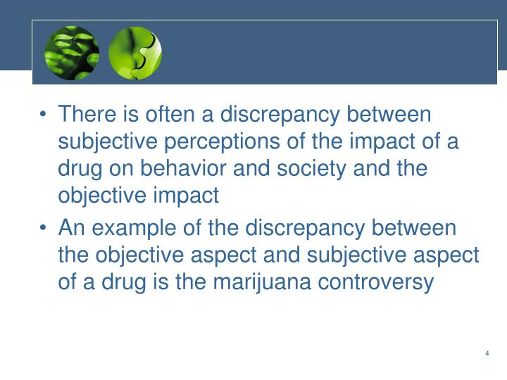 There is often a discrepancy between subjective perceptions of the impact of a drug on behavior and society and the objective impact