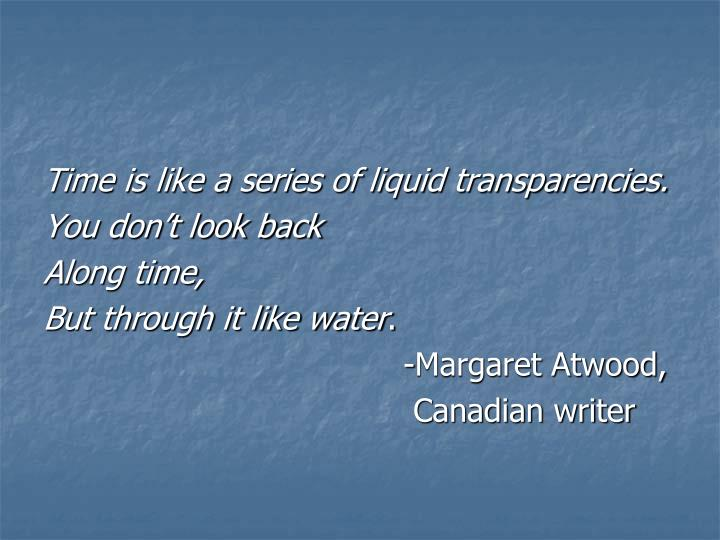 Time is like a series of liquid transparencies.