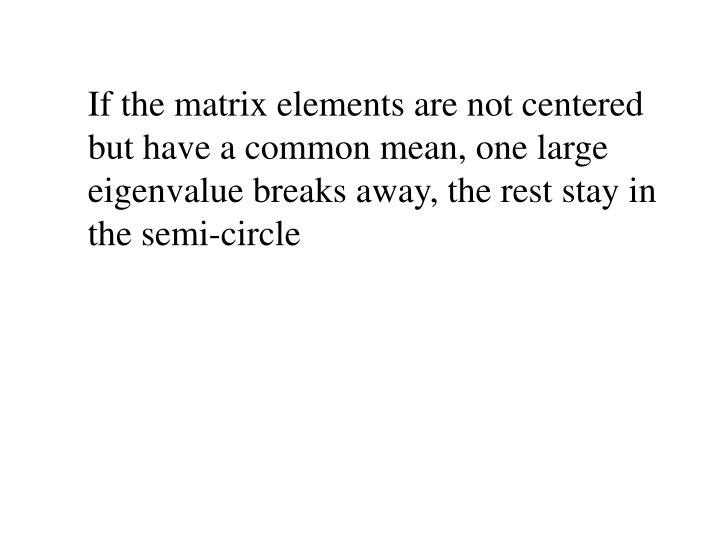 If the matrix elements are not centered but have a common mean, one large eigenvalue breaks away, the rest stay in the semi-circle