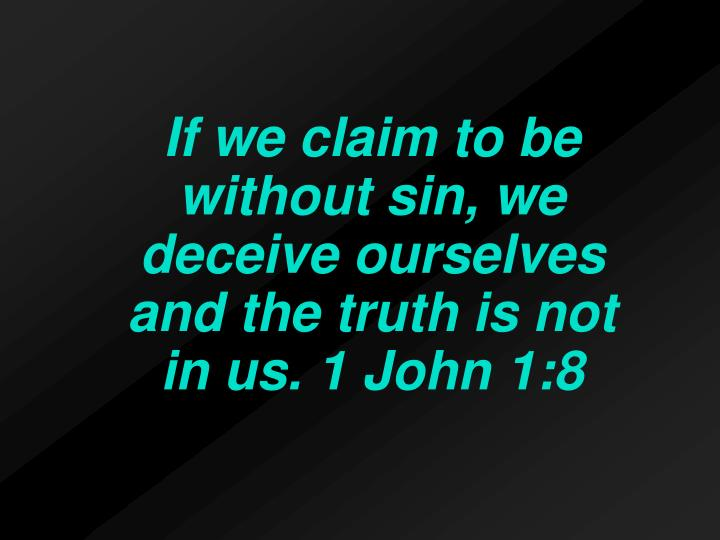 If we claim to be without sin, we deceive ourselves and the truth is not in us. 1 John 1:8
