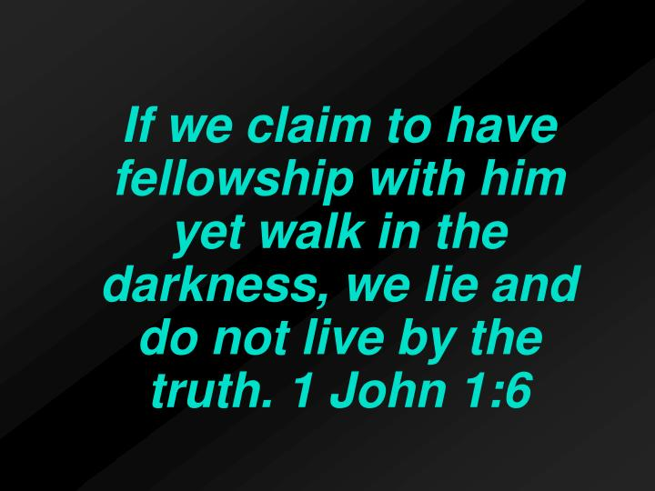 If we claim to have fellowship with him yet walk in the darkness, we lie and do not live by the truth. 1 John 1:6