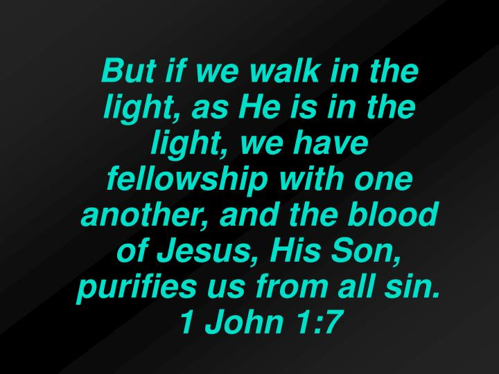 But if we walk in the light, as He is in the light, we have fellowship with one another, and the blood of Jesus, His Son, purifies us from all sin. 1 John 1:7