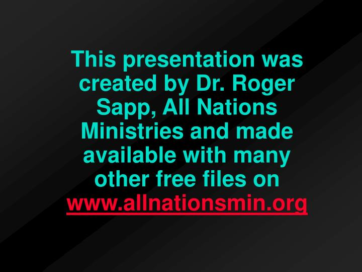 This presentation was created by Dr. Roger Sapp, All Nations Ministries and made available with many         other free files on