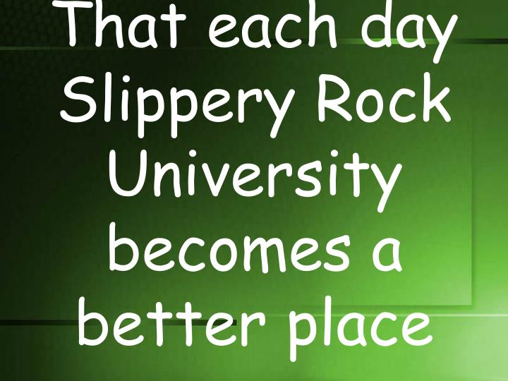 That each day Slippery Rock University becomes a better place