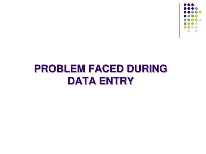 PROBLEM FACED DURING DATA ENTRY