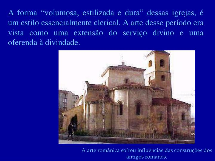 """A forma """"volumosa, estilizada e dura"""" dessas igrejas, é um estilo essencialmente clerical. A arte desse período era vista como uma extensão do serviço divino e uma oferenda à divindade."""
