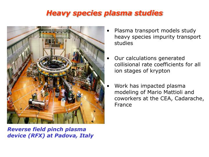 Heavy species plasma studies