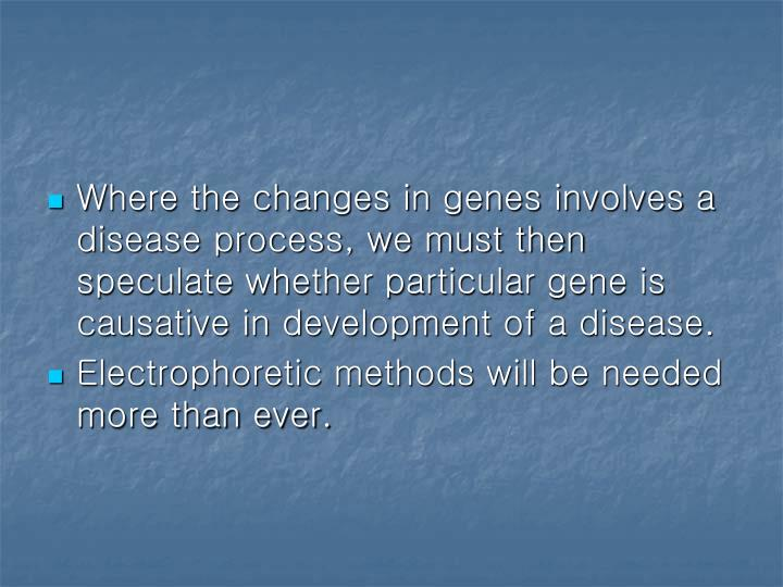 Where the changes in genes involves a disease process, we must then speculate whether particular gene is causative in development of a disease.
