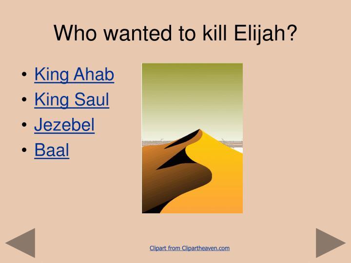 Who wanted to kill Elijah?