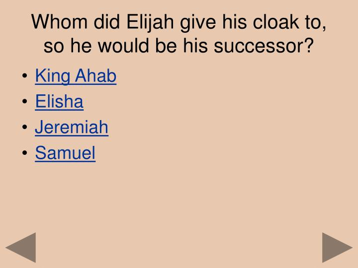 Whom did Elijah give his cloak to, so he would be his successor?