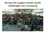 across the support center world challenges are increasing