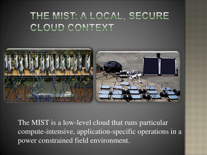 The MIST is a low-level cloud that runs particular compute-intensive, application-specific operation...