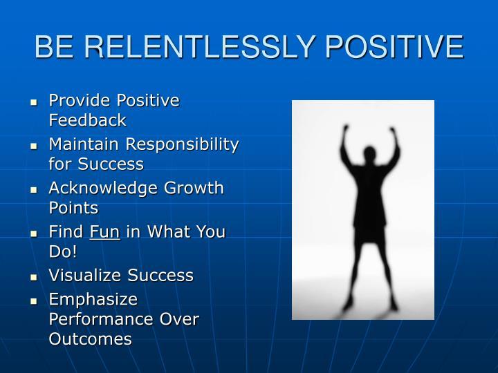 BE RELENTLESSLY POSITIVE