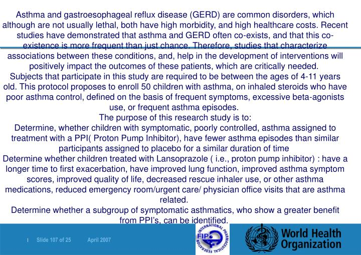 Asthma and gastroesophageal reflux disease (GERD) are common disorders, which although are not usually lethal, both have high morbidity, and high healthcare costs. Recent studies have demonstrated that asthma and GERD often co-exists, and that this co-existence is more frequent than just chance. Therefore, studies that characterize associations between these conditions, and, help in the development of interventions will positively impact the outcomes of these patients, which are critically needed.