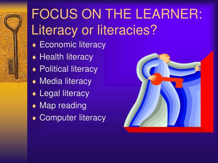 FOCUS ON THE LEARNER: Literacy or literacies?