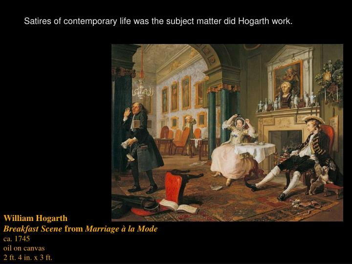Satires of contemporary life was the subject matter did Hogarth work.