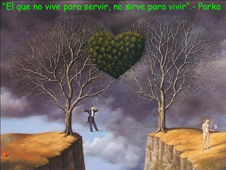 """""""El que no vive para servir, no sirve para vivir"""".- Parka"""