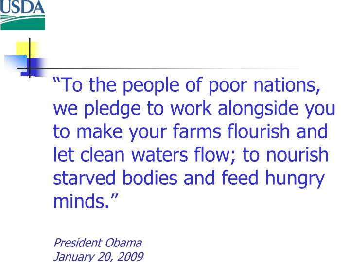 """""""To the people of poor nations, we pledge to work alongside you to make your farms flourish and let clean waters flow; to nourish starved bodies and feed hungry minds."""""""