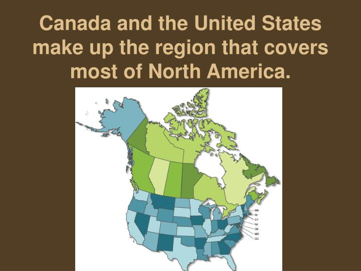 Canada and the united states make up the region that covers most of north america