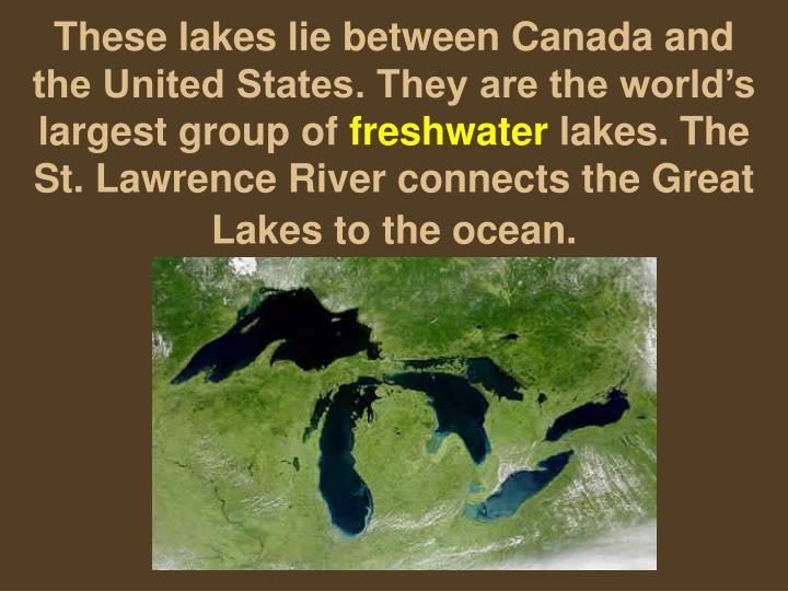 These lakes lie between Canada and the United States. They are the world's largest group of