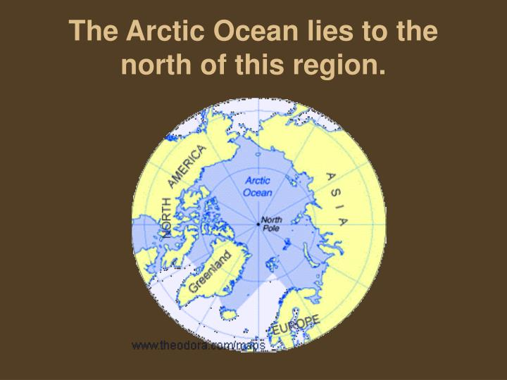 The Arctic Ocean lies to the north of this region.