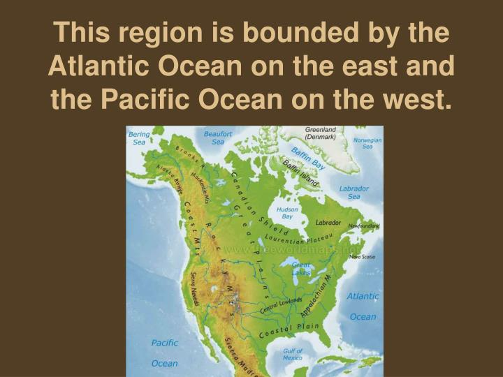 This region is bounded by the atlantic ocean on the east and the pacific ocean on the west