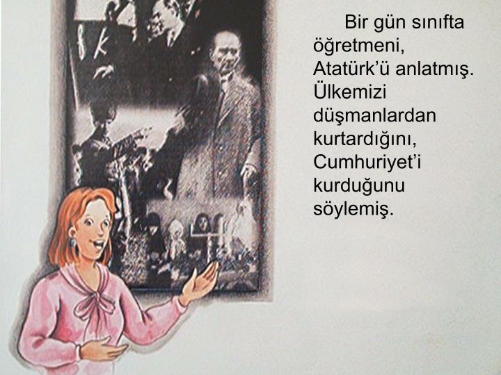 Bir gün sınıfta öğretmeni, Atatürk'ü anlatmış. Ülkemizi düşmanlardan kurtardığını, Cumhuriyet'i kurduğunu söylemiş.