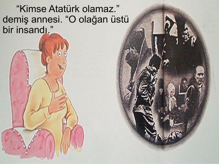 """""""Kimse Atatürk olamaz."""" demiş annesi. """"O olağan üstü bir insandı."""""""