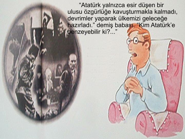 """""""Atatürk yalnızca esir düşen bir ulusu özgürlüğe kavuşturmakla kalmadı, devrimler yaparak ülkemizi geleceğe hazırladı."""" demiş babası. """"Kim Atatürk'e benzeyebilir ki?..."""""""