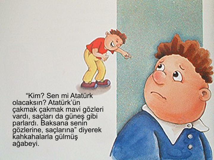 """""""Kim? Sen mi Atatürk olacaksın? Atatürk'ün çakmak çakmak mavi gözleri vardı, saçları da güneş gibi parlardı. Baksana senin gözlerine, saçlarına"""" diyerek kahkahalarla gülmüş ağabeyi."""