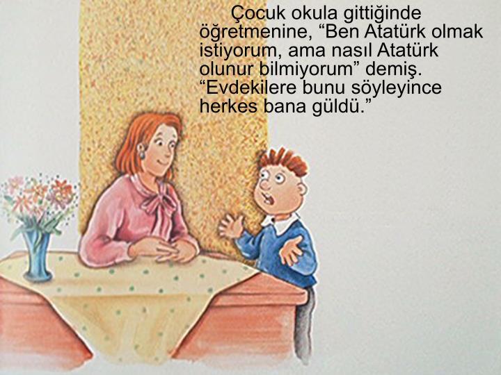 """Çocuk okula gittiğinde öğretmenine, """"Ben Atatürk olmak istiyorum, ama nasıl Atatürk olunur bilmiyorum"""" demiş. """"Evdekilere bunu söyleyince herkes bana güldü."""""""