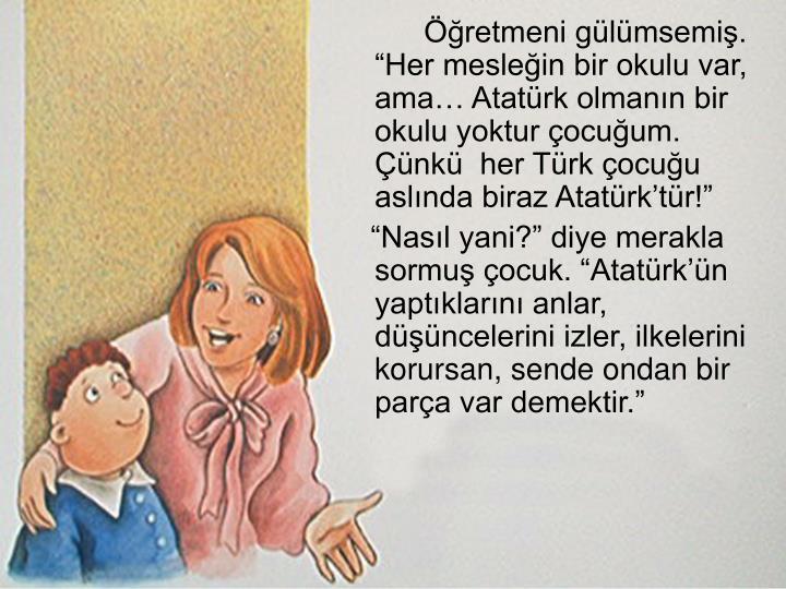 """Öğretmeni gülümsemiş. """"Her mesleğin bir okulu var, ama… Atatürk olmanın bir okulu yoktur çocuğum. Çünkü  her Türk çocuğu aslında biraz Atatürk'tür!"""""""