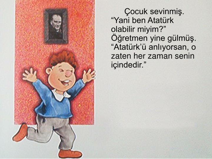 """Çocuk sevinmiş. """"Yani ben Atatürk olabilir miyim?"""" Öğretmen yine gülmüş. """"Atatürk'ü anlıyorsan, o zaten her zaman senin içindedir."""""""