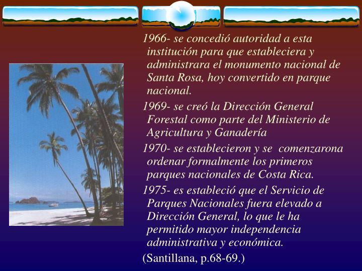 1966- se concedió autoridad a esta institución para que estableciera y administrara el monumento nacional de Santa Rosa, hoy convertido en parque nacional.