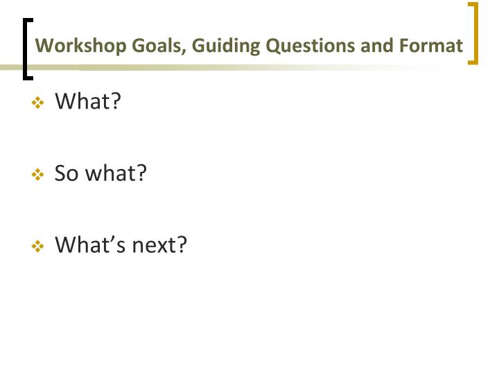 Workshop goals guiding questions and format