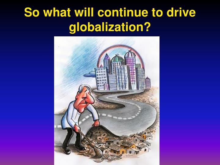 So what will continue to drive globalization?