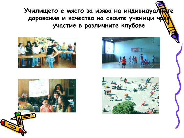 Училището е място за изява на индивидуалните дарования и качества на своите ученици чрез участие в различните клубове