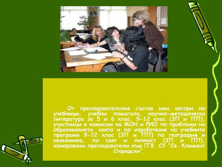 """От преподавателския състав има автори на учебници, учебни помагала, научно-методическа литература за 5 и 6 клас, 9-12 клас (ЗП и ПП), участници в комисии на МОН и РИО по проблеми на образованието, както и по изработване на учебните програми 9-12 клас (ЗП и ПП) по география и икономика, по свят и личност (ЗП и ПП), хоноровани преподаватели към ГГФ, СУ """"Св. Климент Охридски""""."""