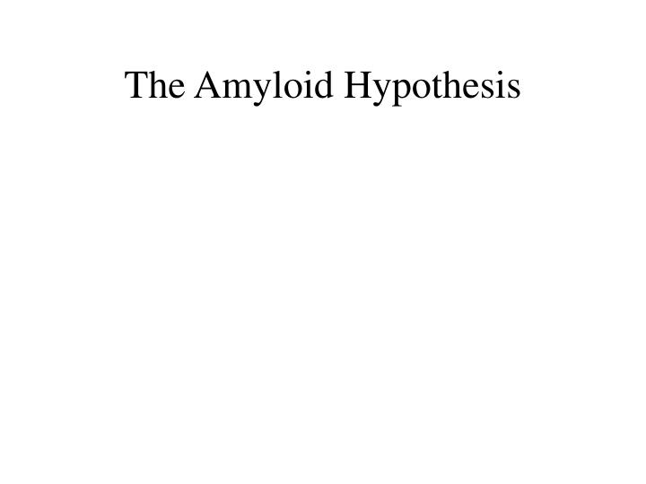 The Amyloid Hypothesis
