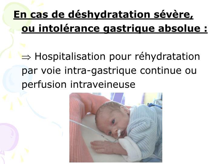 En cas de déshydratation sévère, ou intolérance gastrique absolue :