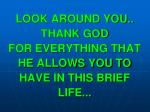 look around you thank god for everything that he allows you to have in this brief life