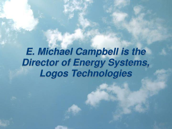 e michael campbell is the director of energy systems logos technologies n.