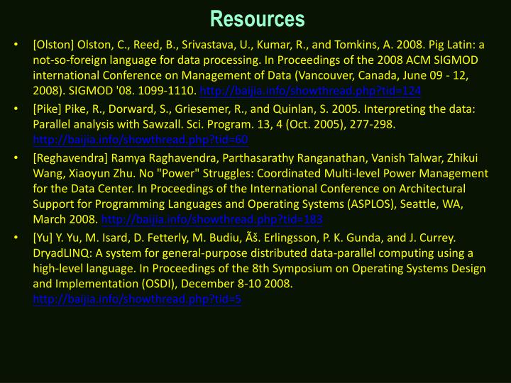 [Olston] Olston, C., Reed, B., Srivastava, U., Kumar, R., and Tomkins, A. 2008. Pig Latin: a not-so-foreign language for data processing. In Proceedings of the 2008 ACM SIGMOD international Conference on Management of Data (Vancouver, Canada, June 09 - 12, 2008). SIGMOD '08. 1099-1110.