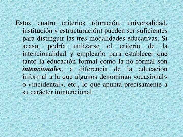Estos cuatro criterios (duración, universalidad, institución y estructuración) pueden ser suficientes para distinguir las tres modalidades educativas. Si acaso, podría utilizarse el criterio de la intencionalidad y emplearlo para establecer que tanto la educación formal como la no formal son