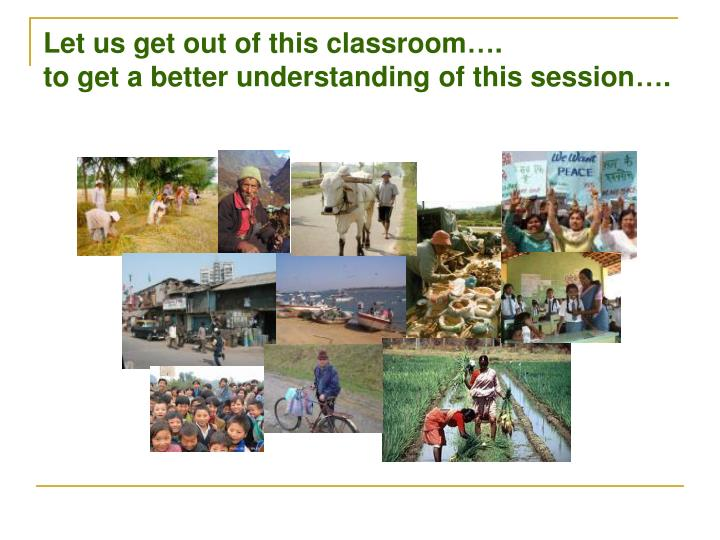 Let us get out of this classroom to get a better understanding of this session