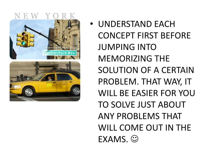 UNDERSTAND EACH CONCEPT FIRST BEFORE JUMPING INTO MEMORIZING THE SOLUTION OF A CERTAIN PROBLEM. THAT WAY, IT WILL BE EASIER FOR YOU TO SOLVE JUST ABOUT ANY PROBLEMS THAT WILL COME OUT IN THE EXAMS.