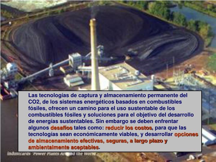 Las tecnologías de captura y almacenamiento permanente del CO2, de los sistemas energéticos basados en combustibles fósiles, ofrecen un camino para el uso sustentable de los combustibles fósiles y soluciones para el objetivo del desarrollo de energías sustentables. Sin embargo se deben enfrentar algunos